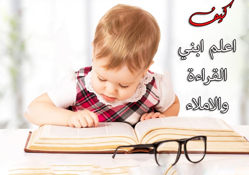 كيف اعلم ابني القراءة والاملاء